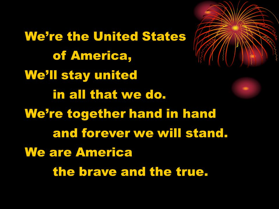 We're the United States of America, We'll stay united in all that we do. We're together hand in hand and forever we will stand. We are America the bra