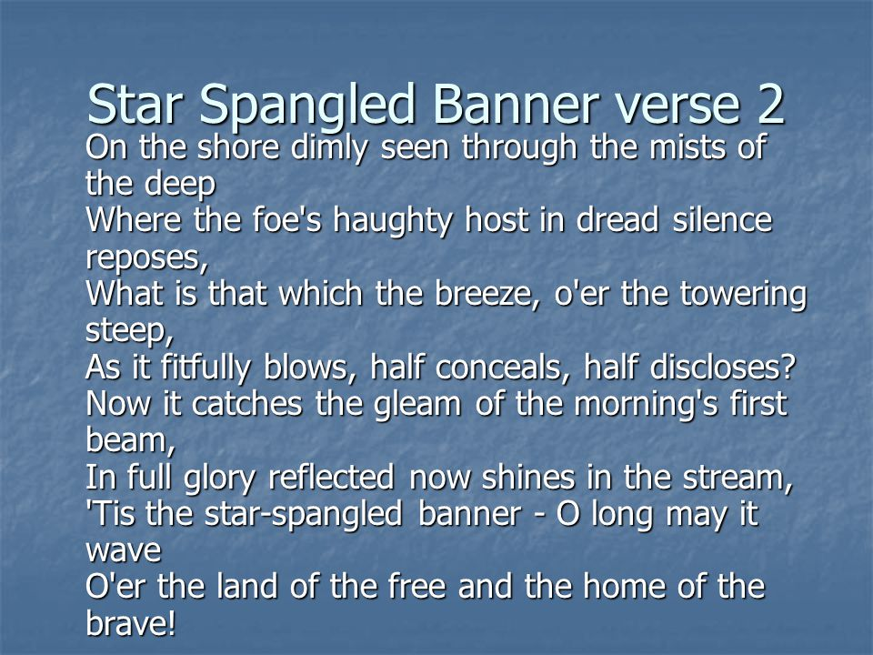 Star Spangled Banner verse 2 On the shore dimly seen through the mists of the deep Where the foe s haughty host in dread silence reposes, What is that which the breeze, o er the towering steep, As it fitfully blows, half conceals, half discloses.