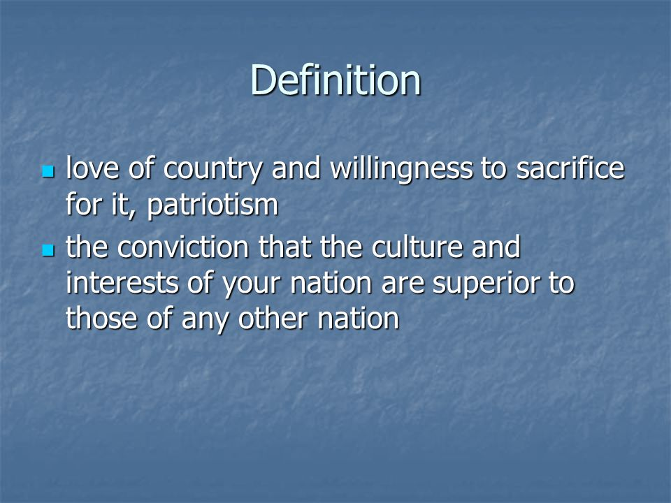 Definition love of country and willingness to sacrifice for it, patriotism love of country and willingness to sacrifice for it, patriotism the conviction that the culture and interests of your nation are superior to those of any other nation the conviction that the culture and interests of your nation are superior to those of any other nation