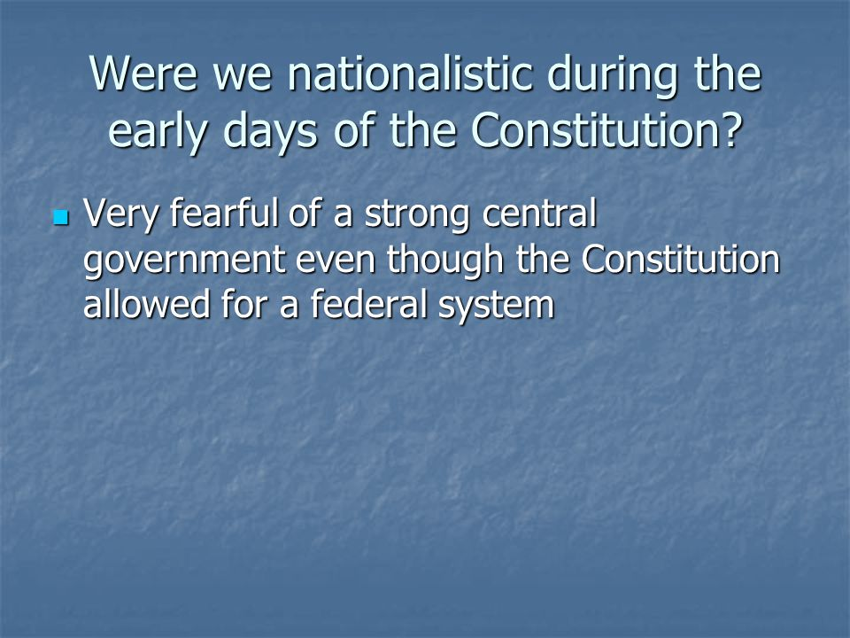 Were we nationalistic during the early days of the Constitution.