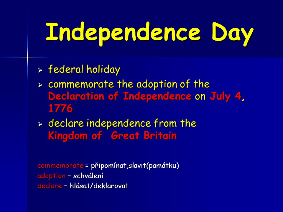Independence Day  federal holiday  commemorate the adoption of the Declaration of Independence on July 4, 1776  declare independence from the Kingdom of Great Britain commemorate = připomínat,slavit(památku) adoption = schválení declare = hlásat/deklarovat