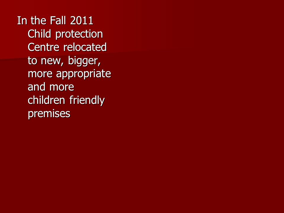In the Fall 2011 Child protection Centre relocated to new, bigger, more appropriate and more children friendly premises