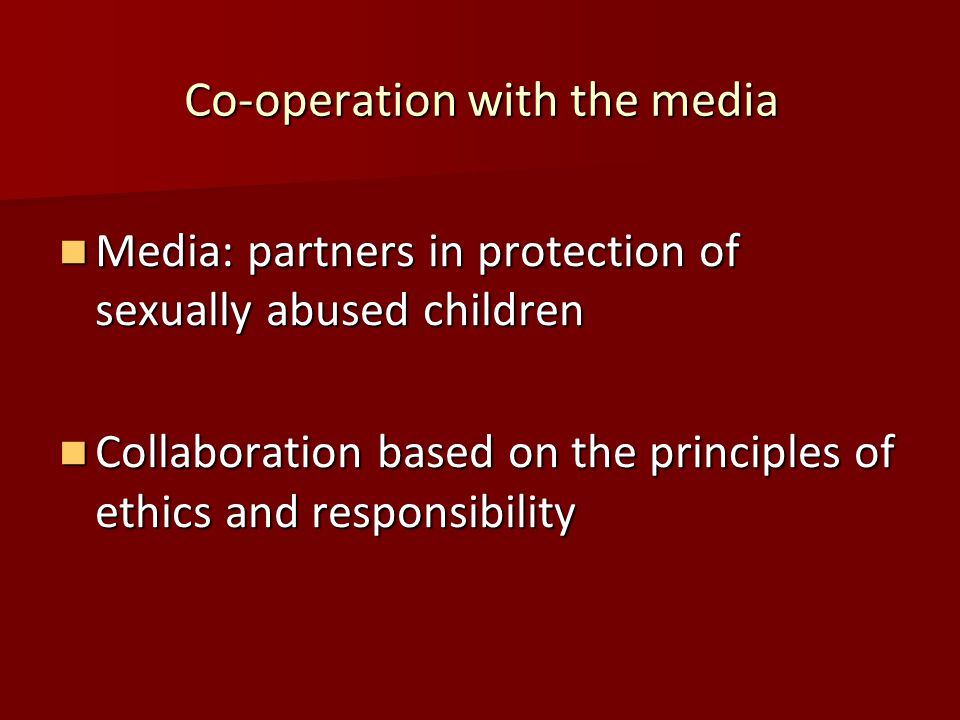 Co-operation with the media Media: partners in protection of sexually abused children Media: partners in protection of sexually abused children Collaboration based on the principles of ethics and responsibility Collaboration based on the principles of ethics and responsibility