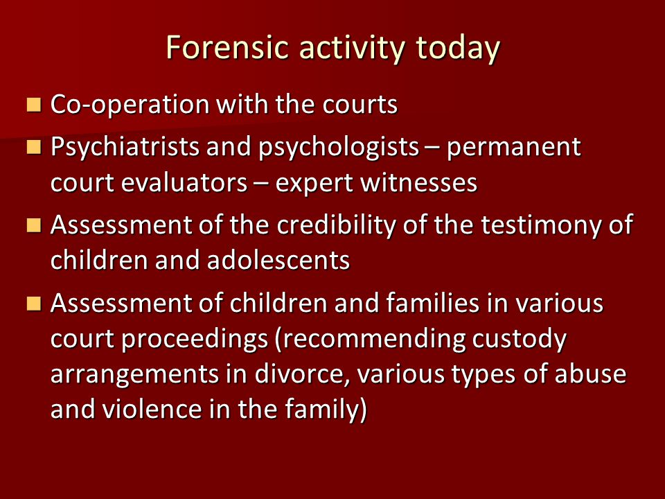 Forensic activity today Co-operation with the courts Co-operation with the courts Psychiatrists and psychologists – permanent court evaluators – expert witnesses Psychiatrists and psychologists – permanent court evaluators – expert witnesses Assessment of the credibility of the testimony of children and adolescents Assessment of the credibility of the testimony of children and adolescents Assessment of children and families in various court proceedings (recommending custody arrangements in divorce, various types of abuse and violence in the family) Assessment of children and families in various court proceedings (recommending custody arrangements in divorce, various types of abuse and violence in the family)