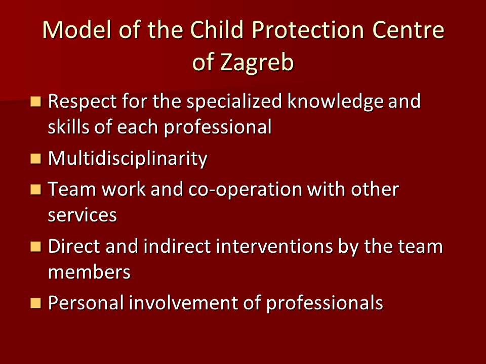Model of the Child Protection Centre of Zagreb Respect for the specialized knowledge and skills of each professional Respect for the specialized knowledge and skills of each professional Multidisciplinarity Multidisciplinarity Team work and co-operation with other services Team work and co-operation with other services Direct and indirect interventions by the team members Direct and indirect interventions by the team members Personal involvement of professionals Personal involvement of professionals