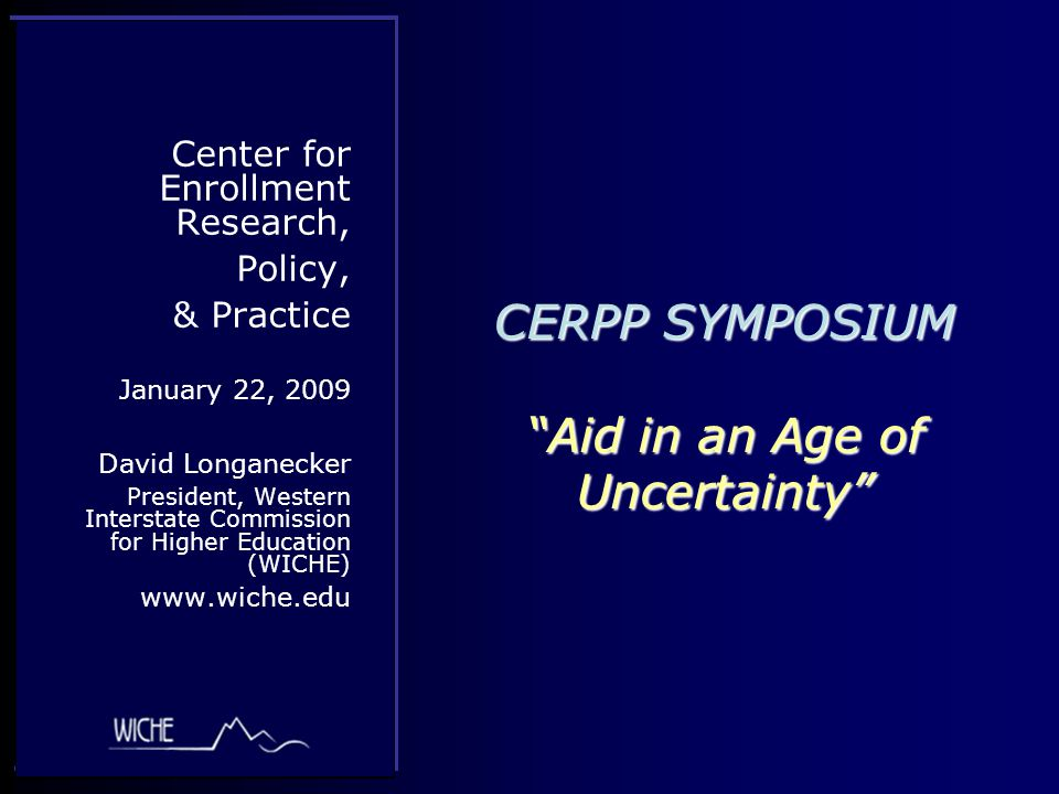 CERPP SYMPOSIUM Aid in an Age of Uncertainty Center for Enrollment Research, Policy, & Practice January 22, 2009 David Longanecker President, Western Interstate Commission for Higher Education (WICHE) www.wiche.edu