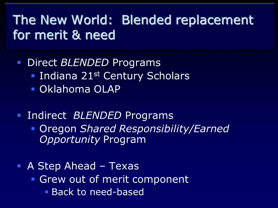 The New World: Blended replacement for merit & need  Direct BLENDED Programs  Indiana 21 st Century Scholars  Oklahoma OLAP  Indirect BLENDED Programs  Oregon Shared Responsibility/Earned Opportunity Program  A Step Ahead – Texas  Grew out of merit component  Back to need-based