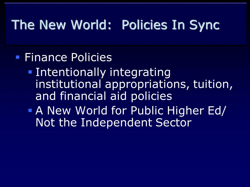 The New World: Policies In Sync  Finance Policies  Intentionally integrating institutional appropriations, tuition, and financial aid policies  A New World for Public Higher Ed/ Not the Independent Sector