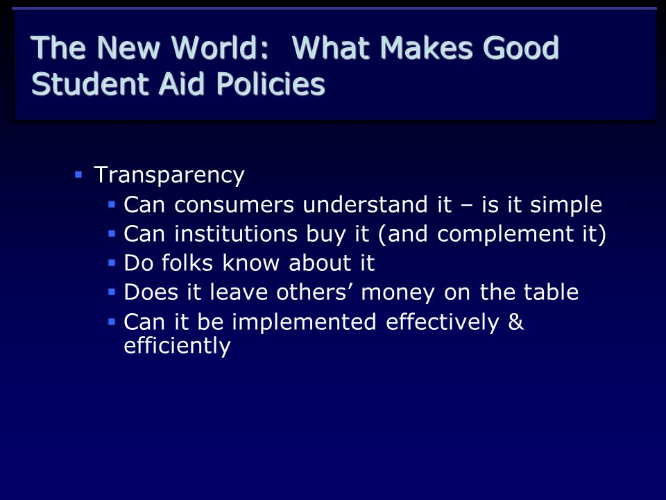 The New World: What Makes Good Student Aid Policies  Transparency  Can consumers understand it – is it simple  Can institutions buy it (and complement it)  Do folks know about it  Does it leave others' money on the table  Can it be implemented effectively & efficiently