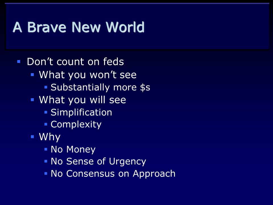 A Brave New World  Don't count on feds  What you won't see  Substantially more $s  What you will see  Simplification  Complexity  Why  No Money  No Sense of Urgency  No Consensus on Approach