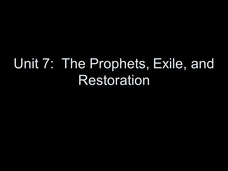 Unit 7: The Prophets, Exile, and Restoration