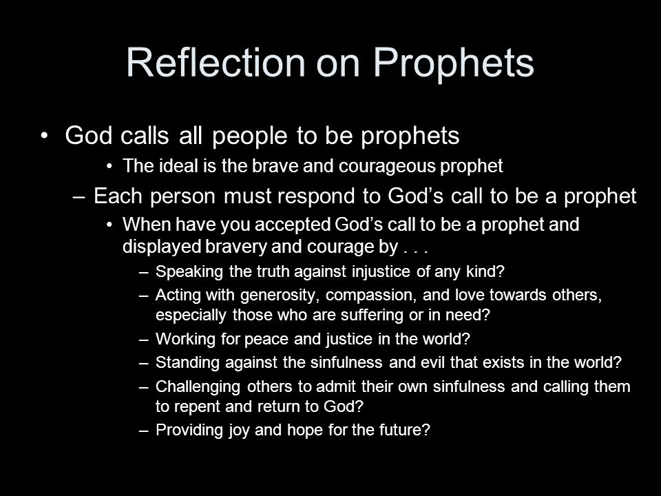 Reflection on Prophets God calls all people to be prophets The ideal is the brave and courageous prophet –Each person must respond to God's call to be