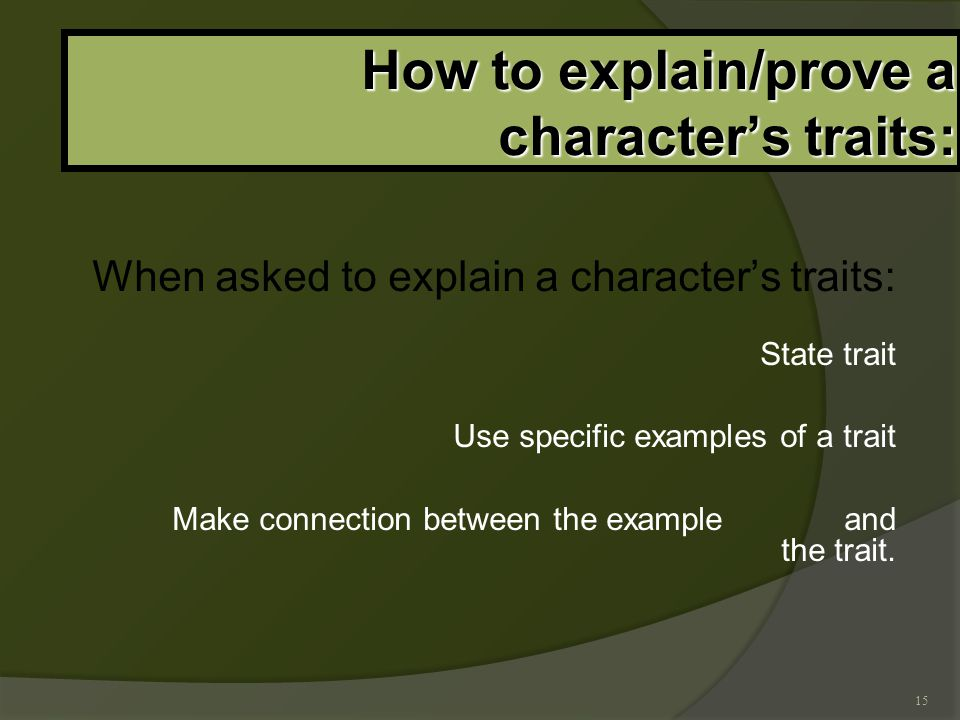 15 How to explain/prove a character's traits: When asked to explain a character's traits: State trait Use specific examples of a trait Make connection between the example and the trait.