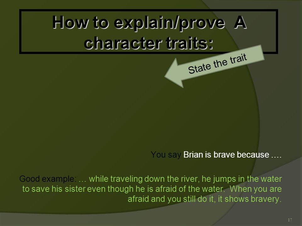 17 How to explain/prove A character traits: You say Brian is brave because ….