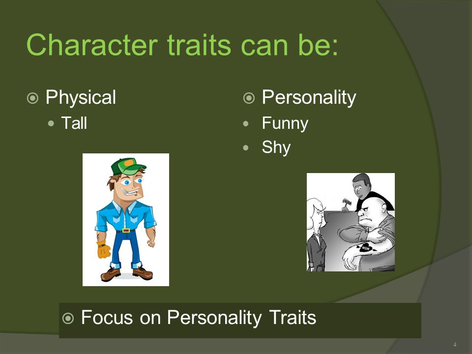 4 Character traits can be:  Physical Tall  Personality Funny Shy  Focus on Personality Traits