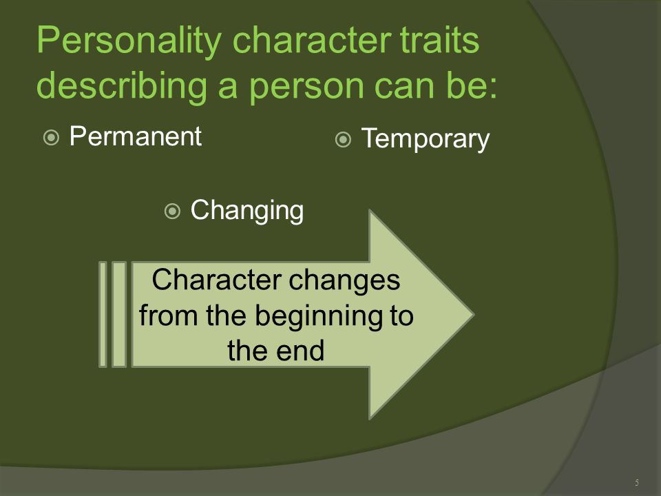 5 Personality character traits describing a person can be:  Permanent  Temporary Character changes from the beginning to the end  Changing
