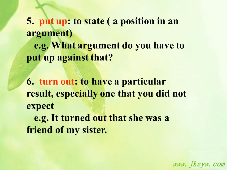 5. put up: to state ( a position in an argument) e.g.