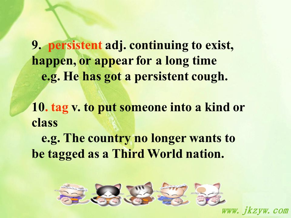 9. persistent adj. continuing to exist, happen, or appear for a long time e.g.