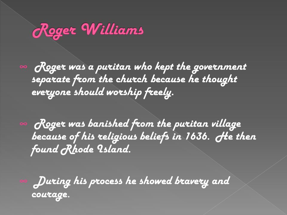 ∞ Roger was a puritan who kept the government separate from the church because he thought everyone should worship freely.