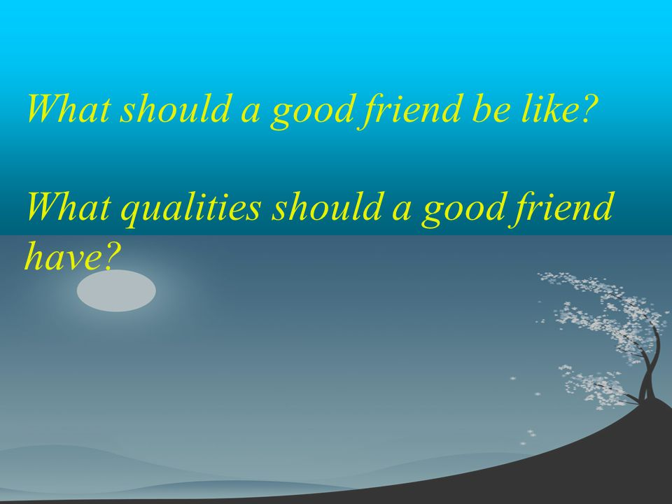 What should a good friend be like? What qualities should a good friend have?