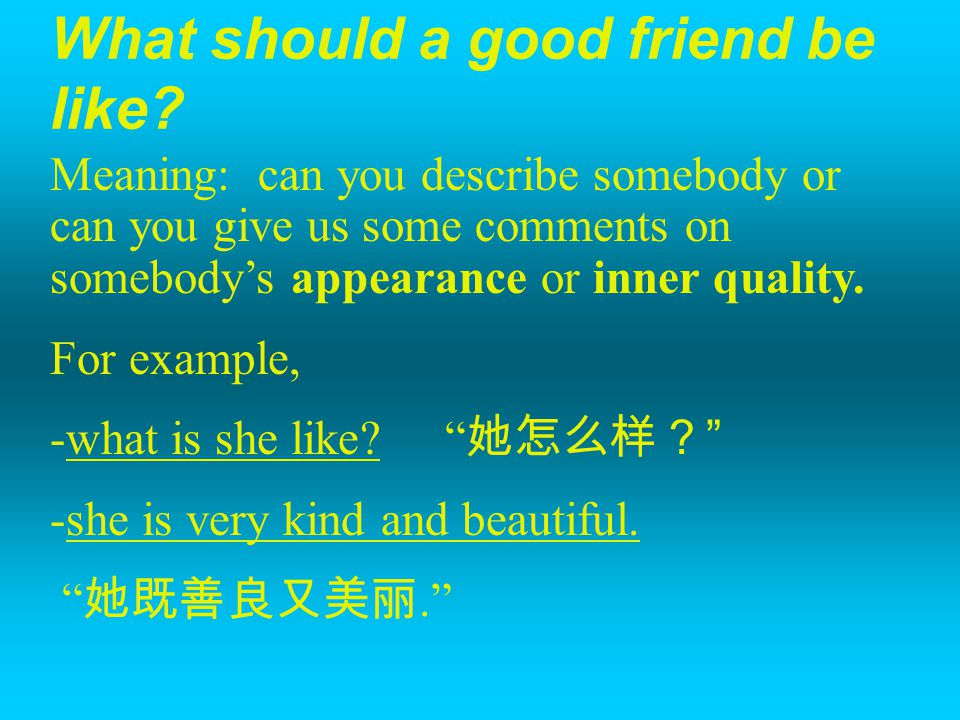 What should a good friend be like? Meaning: can you describe somebody or can you give us some comments on somebody's appearance or inner quality. For