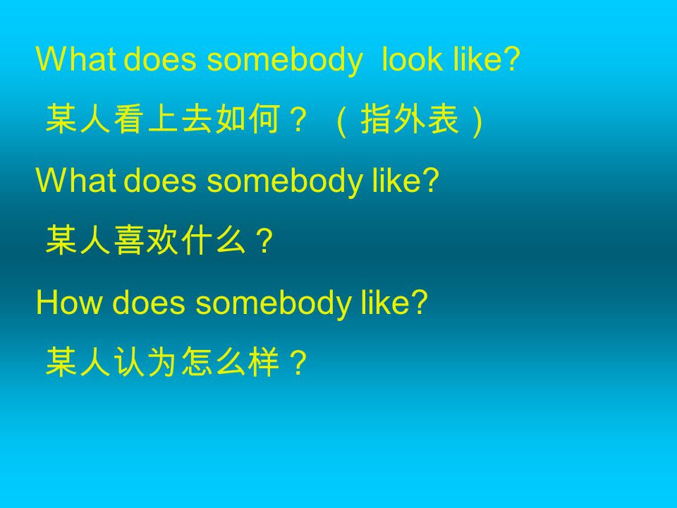 What does somebody look like? 某人看上去如何? (指外表) What does somebody like? 某人喜欢什么? How does somebody like? 某人认为怎么样?