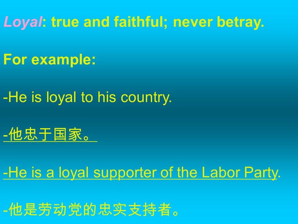Loyal: true and faithful; never betray. For example: -He is loyal to his country.