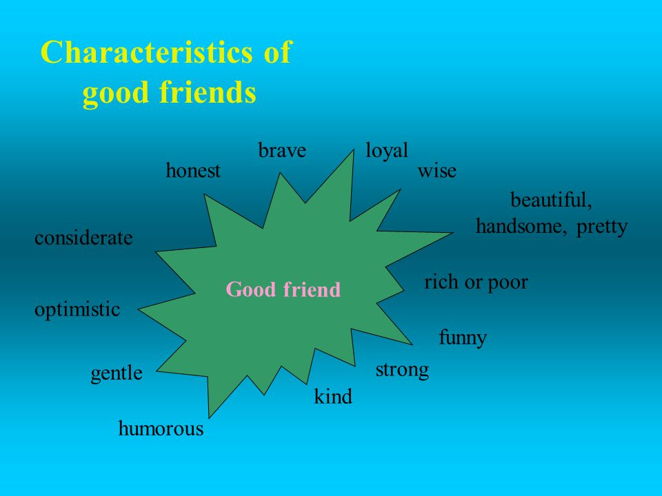 Characteristics of good friends loyal Good friend honest brave wise beautiful, handsome, pretty rich or poor funny strong kind humorous optimistic gen
