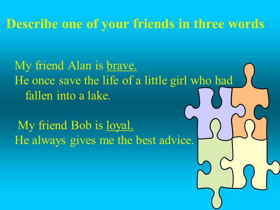 Describe one of your friends in three words My friend Alan is brave. He once save the life of a little girl who had fallen into a lake. My friend Bob