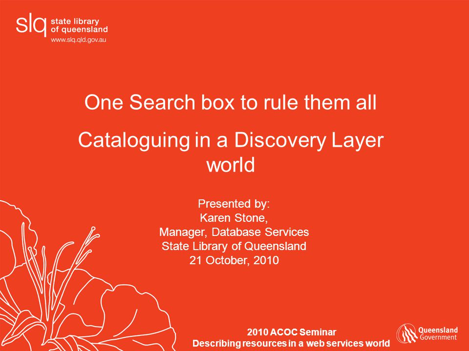 One Search box to rule them all Cataloguing in a Discovery Layer world Presented by: Karen Stone, Manager, Database Services State Library of Queensland 21 October, 2010 2010 ACOC Seminar Describing resources in a web services world