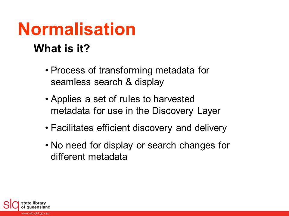 Normalisation Process of transforming metadata for seamless search & display Applies a set of rules to harvested metadata for use in the Discovery Layer Facilitates efficient discovery and delivery No need for display or search changes for different metadata What is it