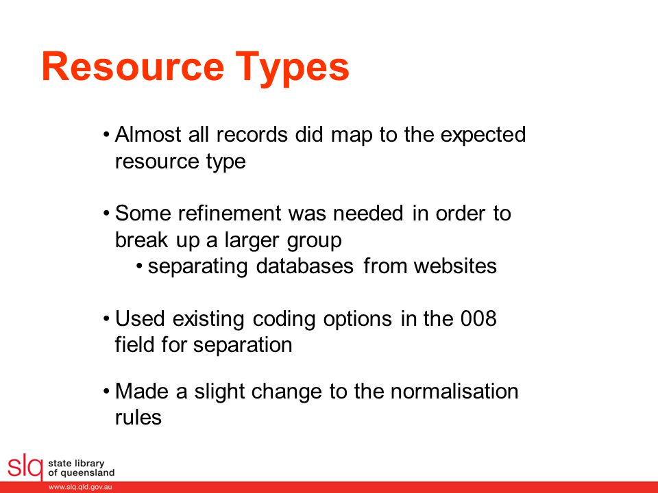 Almost all records did map to the expected resource type Some refinement was needed in order to break up a larger group separating databases from websites Used existing coding options in the 008 field for separation Made a slight change to the normalisation rules Resource Types