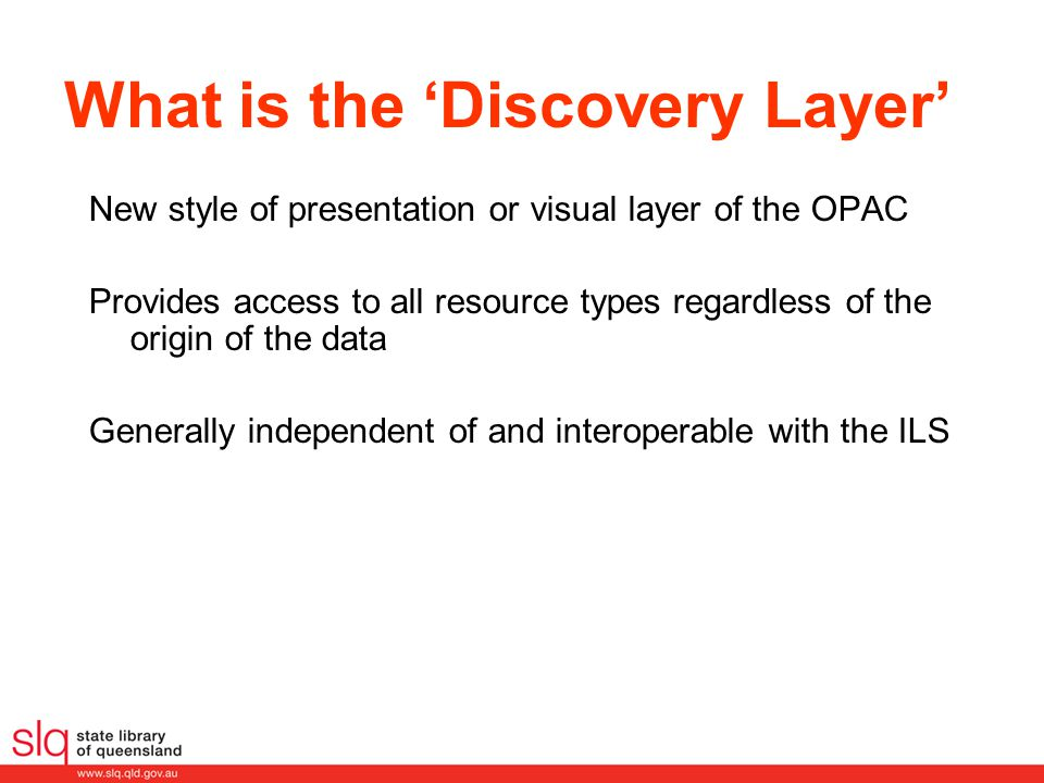 What is the 'Discovery Layer' New style of presentation or visual layer of the OPAC Provides access to all resource types regardless of the origin of