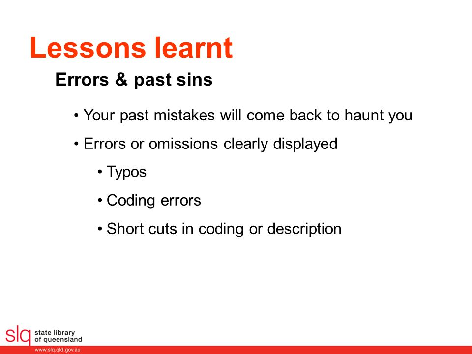 Lessons learnt Your past mistakes will come back to haunt you Errors or omissions clearly displayed Typos Coding errors Short cuts in coding or descri