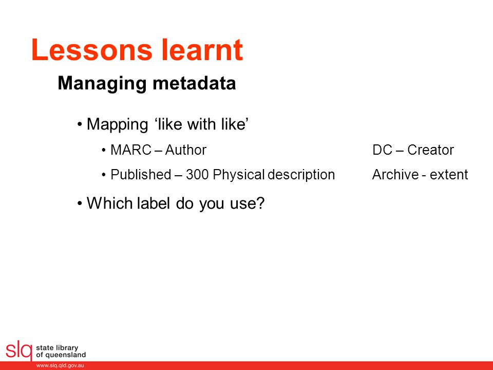 Lessons learnt Mapping 'like with like' MARC – Author DC – Creator Published – 300 Physical descriptionArchive - extent Which label do you use? Managi
