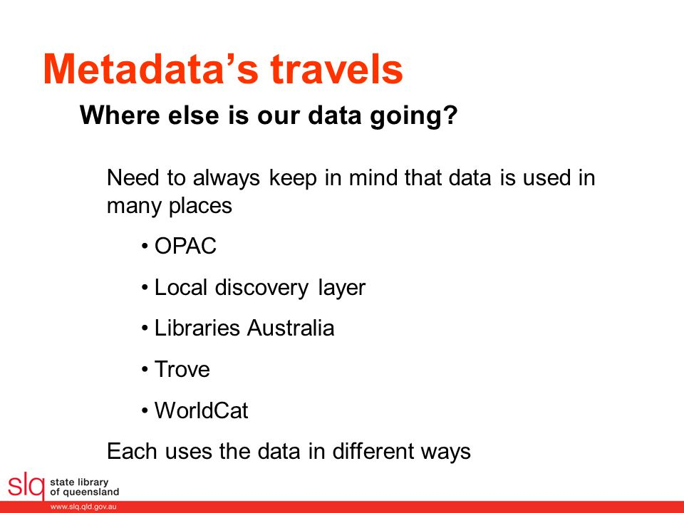 Metadata's travels Need to always keep in mind that data is used in many places OPAC Local discovery layer Libraries Australia Trove WorldCat Each uses the data in different ways Where else is our data going