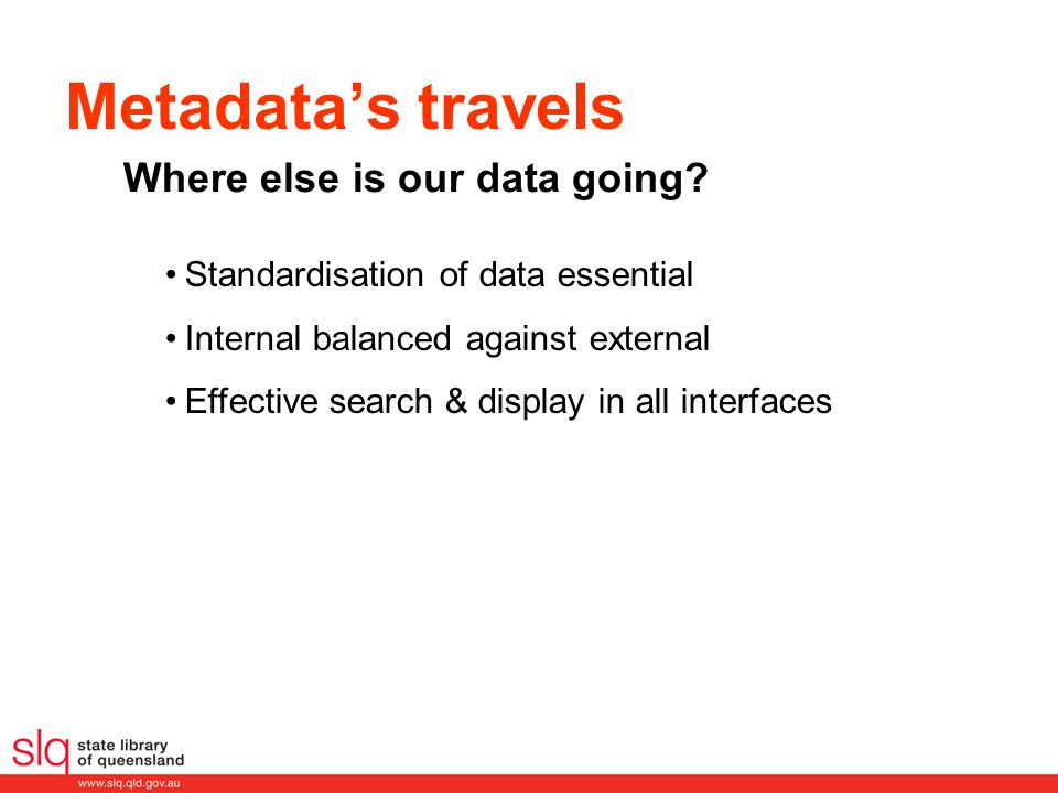 Metadata's travels Standardisation of data essential Internal balanced against external Effective search & display in all interfaces Where else is our data going