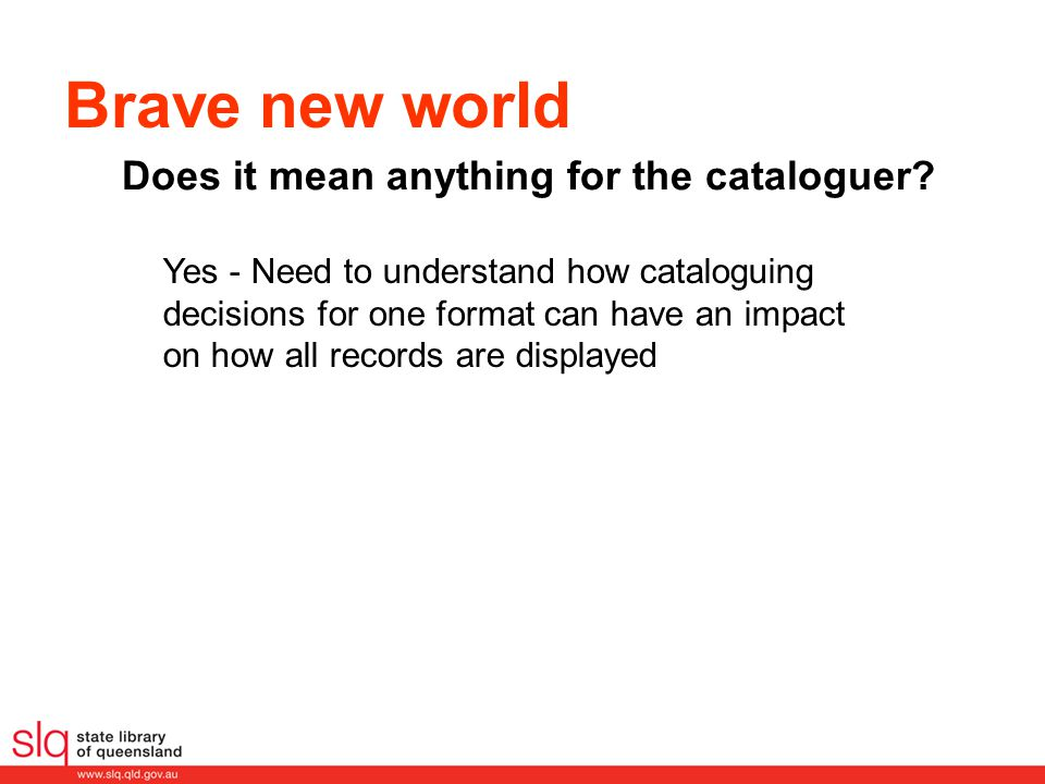 Brave new world Does it mean anything for the cataloguer? Yes - Need to understand how cataloguing decisions for one format can have an impact on how