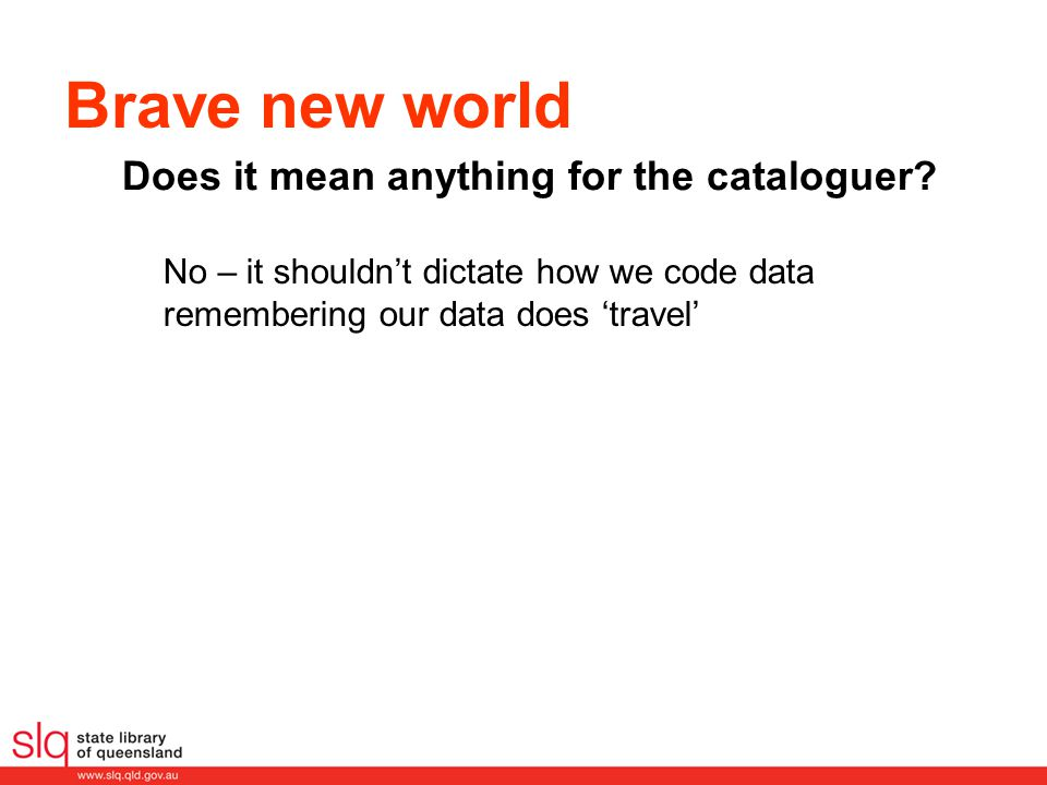 Brave new world Does it mean anything for the cataloguer? No – it shouldn't dictate how we code data remembering our data does 'travel'