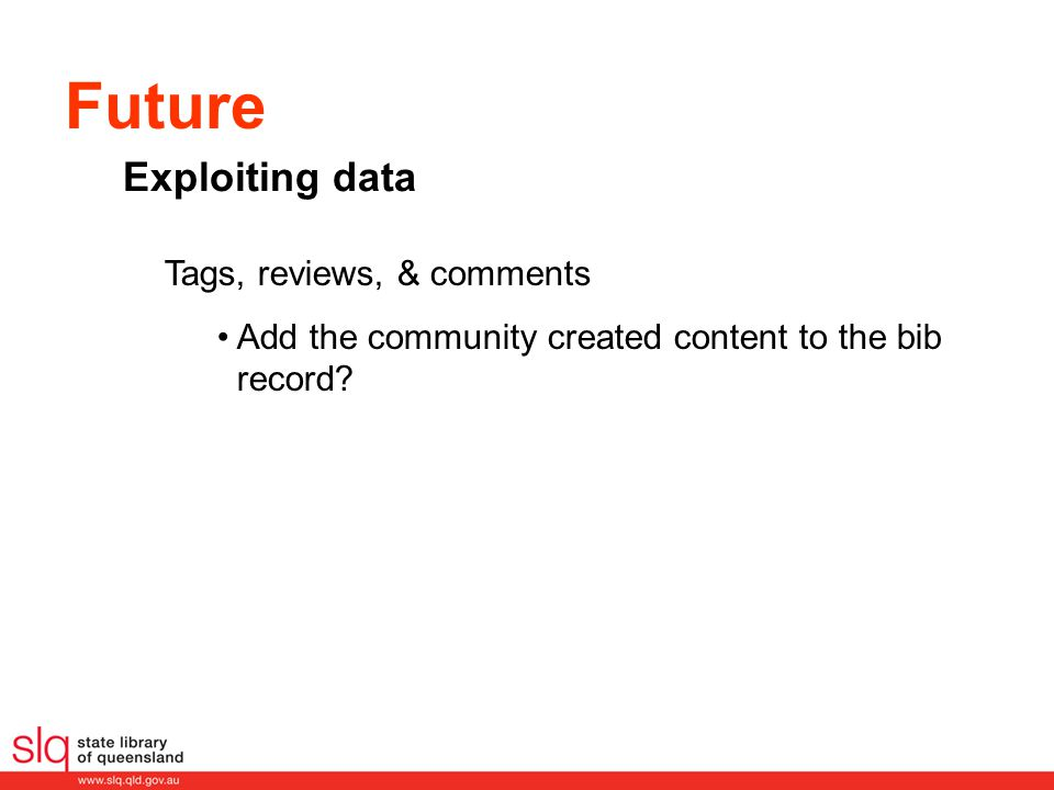 Future Tags, reviews, & comments Add the community created content to the bib record? Exploiting data