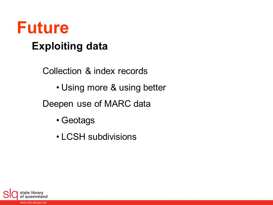 Future Collection & index records Using more & using better Deepen use of MARC data Geotags LCSH subdivisions Exploiting data