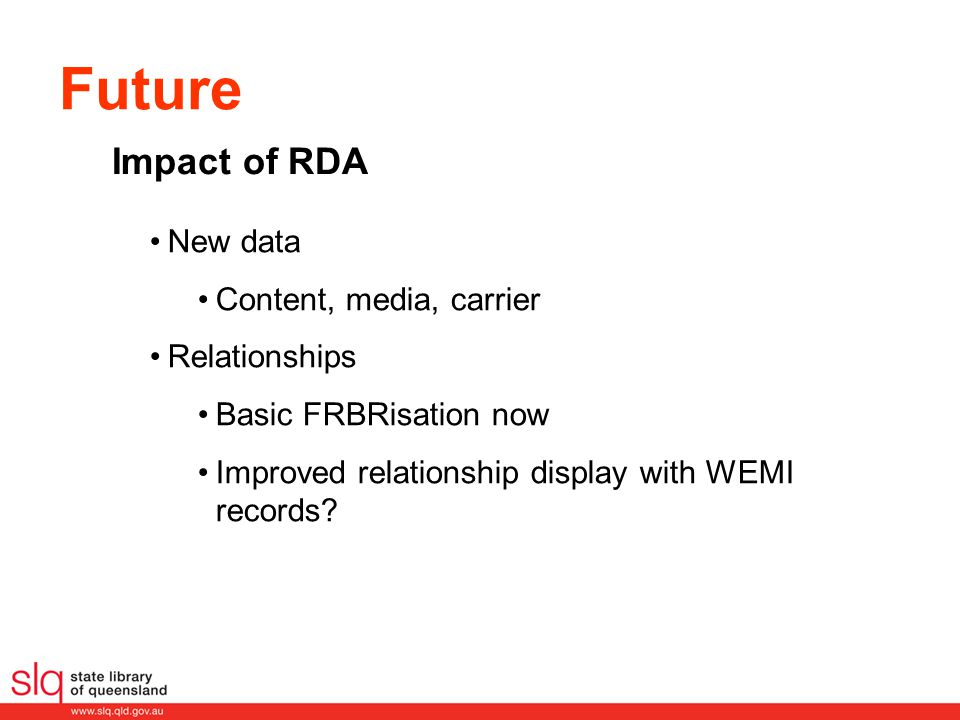 Future New data Content, media, carrier Relationships Basic FRBRisation now Improved relationship display with WEMI records? Impact of RDA