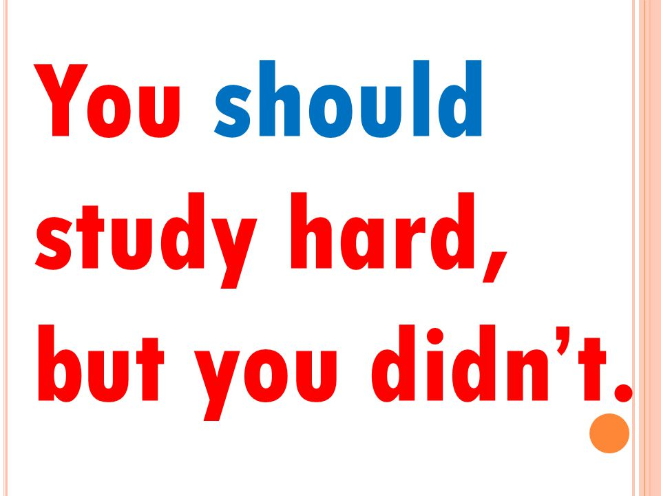 You should study hard, but you didn't.