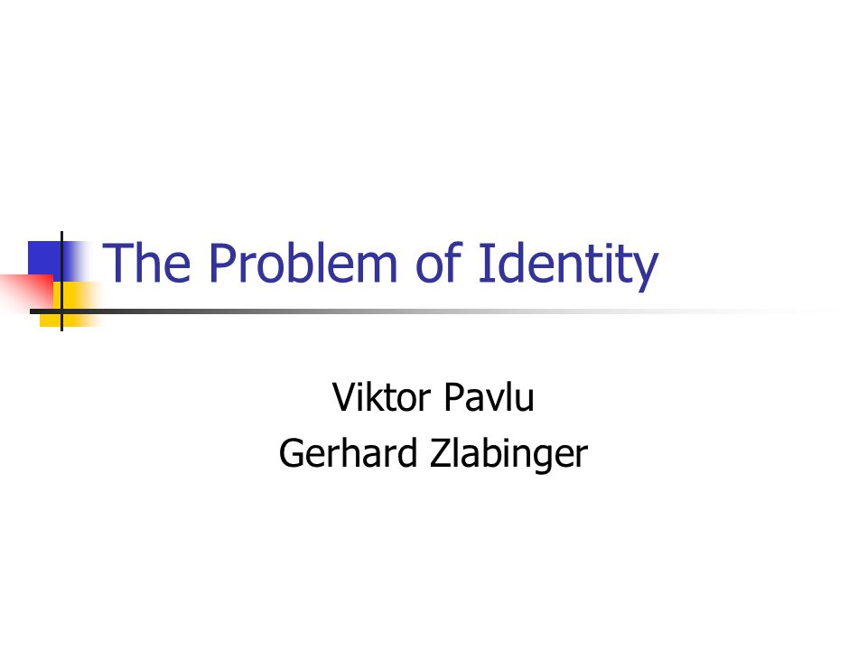 The Problem of Identity Viktor Pavlu Gerhard Zlabinger