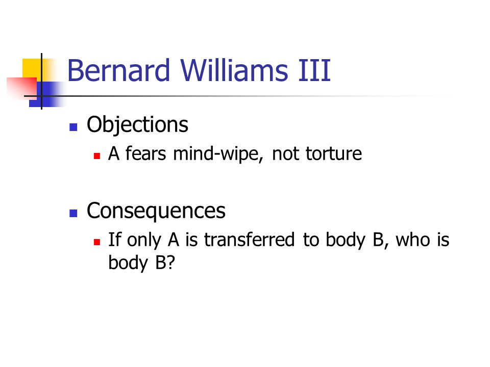 Bernard Williams III Objections A fears mind-wipe, not torture Consequences If only A is transferred to body B, who is body B?