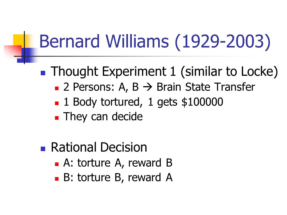 Bernard Williams (1929-2003) Thought Experiment 1 (similar to Locke) 2 Persons: A, B  Brain State Transfer 1 Body tortured, 1 gets $100000 They can d