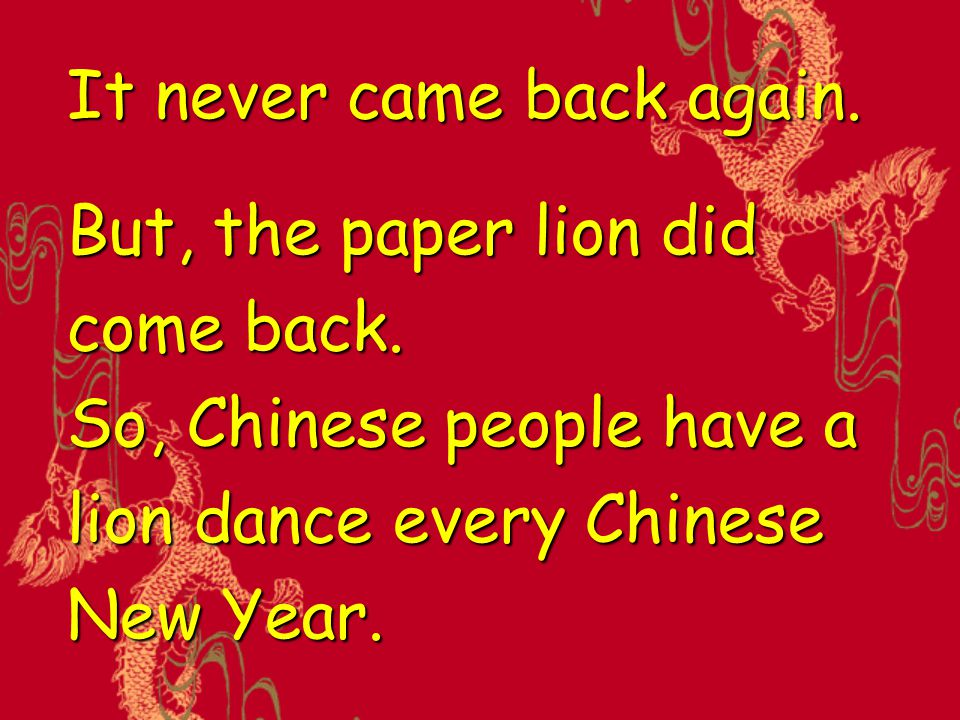 It never came back again. But, the paper lion did come back. So, Chinese people have a lion dance every Chinese New Year.