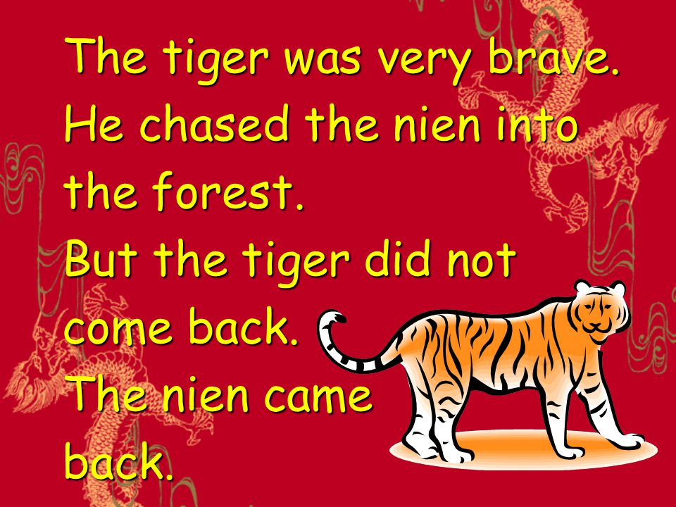 The tiger was very brave. He chased the nien into the forest. But the tiger did not come back. The nien came back.