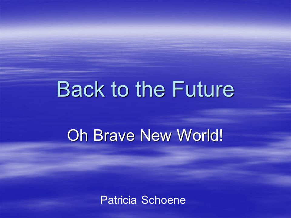 Back to the Future Oh Brave New World! Patricia Schoene