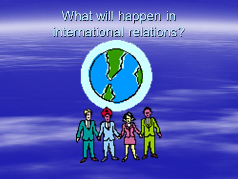 What will happen in international relations